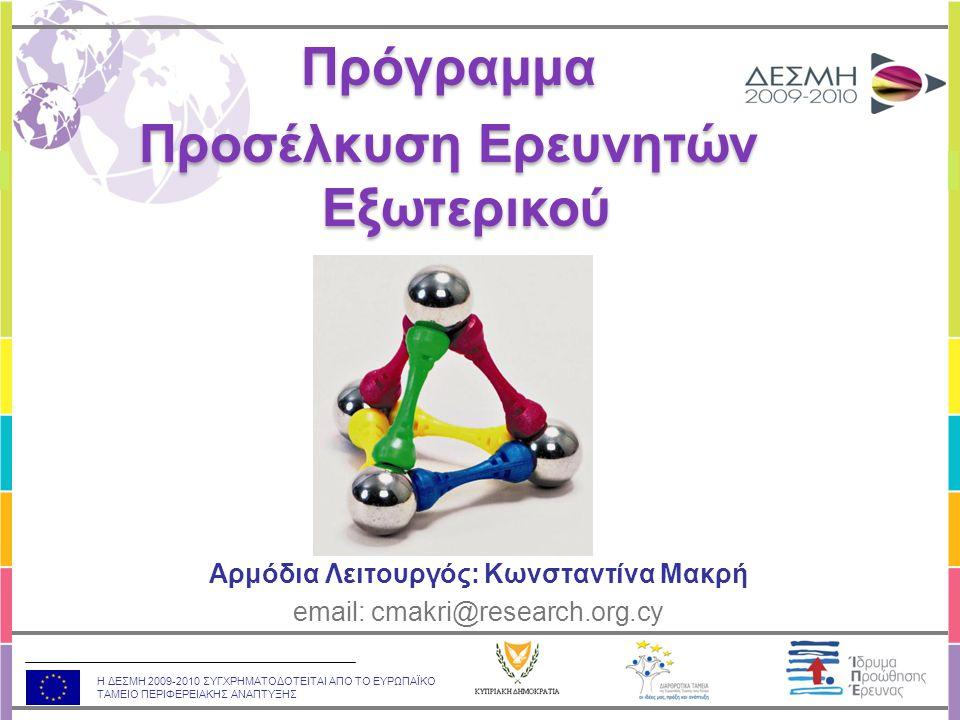 Η ΔΕΣΜΗ 2009-2010 ΣΥΓΧΡΗΜΑΤΟΔΟΤΕΙΤΑΙ ΑΠΟ ΤΟ ΕΥΡΩΠΑΪΚΟ ΤΑΜΕΙΟ ΠΕΡΙΦΕΡΕΙΑΚΗΣ ΑΝΑΠΤΥΞΗΣ Αρμόδια Λειτουργός: Κωνσταντίνα Μακρή email: cmakri@research.org.cy Πρόγραμμα Προσέλκυση Ερευνητών Εξωτερικού Πρόγραμμα Προσέλκυση Ερευνητών Εξωτερικού