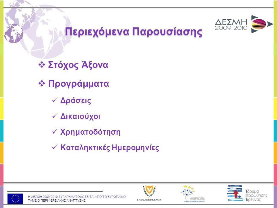 Η ΔΕΣΜΗ 2009-2010 ΣΥΓΧΡΗΜΑΤΟΔΟΤΕΙΤΑΙ ΑΠΟ ΤΟ ΕΥΡΩΠΑΪΚΟ ΤΑΜΕΙΟ ΠΕΡΙΦΕΡΕΙΑΚΗΣ ΑΝΑΠΤΥΞΗΣ ΣΤΟΧΟΣ: •Ενθάρρυνση της επαφής της κυπριακής ερευνητικής κοινότητας με διεθνείς ερευνητικούς φορείς •Υποστήριξη της συμμετοχής κυπριακών φορέων σε Προγράμματα και Δραστηριότητες του Εβδόμου Προγράμματος Πλαισίου για Έρευνα και Τεχνολογική Ανάπτυξη της Ε.Ε (2007 – 2013) ΔΡΑΣΕΙΣ: •Δράση «Συμπληρωματική Χορηγία», •Δράση «ΙΔΕΕΣ – 2 η Ευκαιρία», •Δράση «Συμμετοχή σε Προτάσεις του 7 ου ΠΠ» (€70.000), •Δράση «Φιλοξενία Διερευνητικού Εργαστηρίου ESF», και •Δράση «Συμμετοχή σε Διεθνές Συνέδριο» (€80.000).