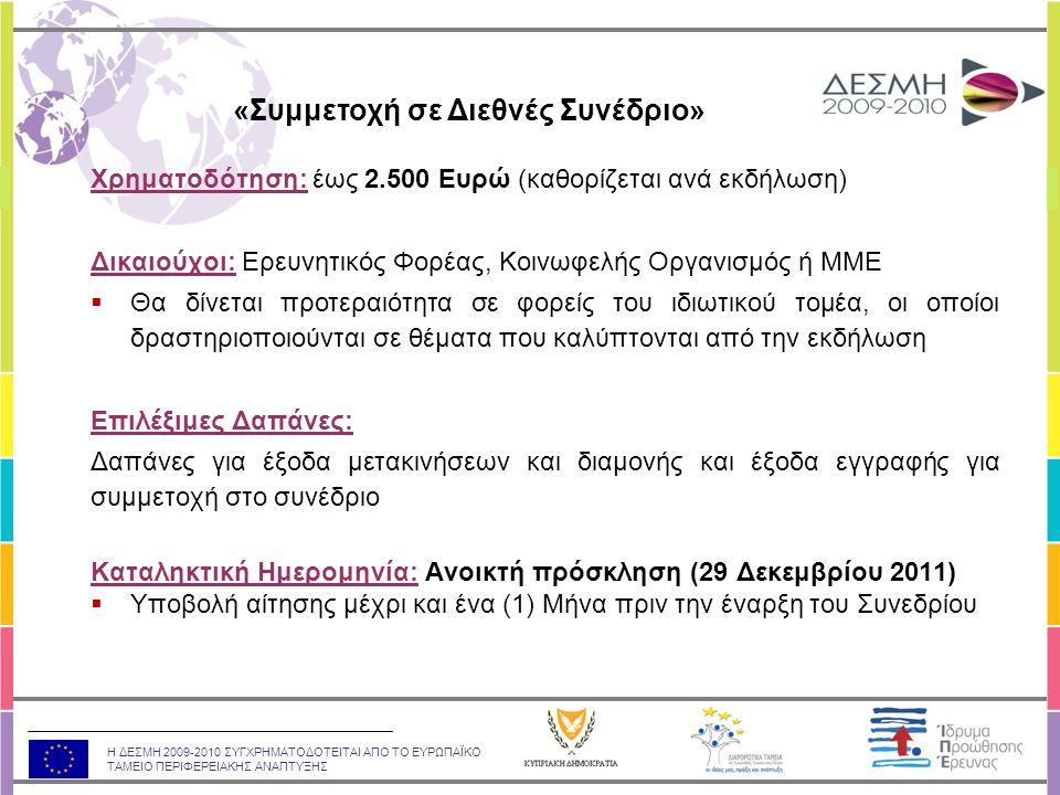Η ΔΕΣΜΗ 2009-2010 ΣΥΓΧΡΗΜΑΤΟΔΟΤΕΙΤΑΙ ΑΠΟ ΤΟ ΕΥΡΩΠΑΪΚΟ ΤΑΜΕΙΟ ΠΕΡΙΦΕΡΕΙΑΚΗΣ ΑΝΑΠΤΥΞΗΣ Χρηματοδότηση: έως 2.500 Ευρώ (καθορίζεται ανά εκδήλωση) Δικαιούχοι: Ερευνητικός Φορέας, Κοινωφελής Οργανισμός ή ΜΜΕ  Θα δίνεται προτεραιότητα σε φορείς του ιδιωτικού τομέα, οι οποίοι δραστηριοποιούνται σε θέματα που καλύπτονται από την εκδήλωση Επιλέξιμες Δαπάνες: Δαπάνες για έξοδα μετακινήσεων και διαμονής και έξοδα εγγραφής για συμμετοχή στο συνέδριο Καταληκτική Ημερομηνία: Ανοικτή πρόσκληση (29 Δεκεμβρίου 2011)  Υποβολή αίτησης μέχρι και ένα (1) Μήνα πριν την έναρξη του Συνεδρίου «Συμμετοχή σε Διεθνές Συνέδριο»