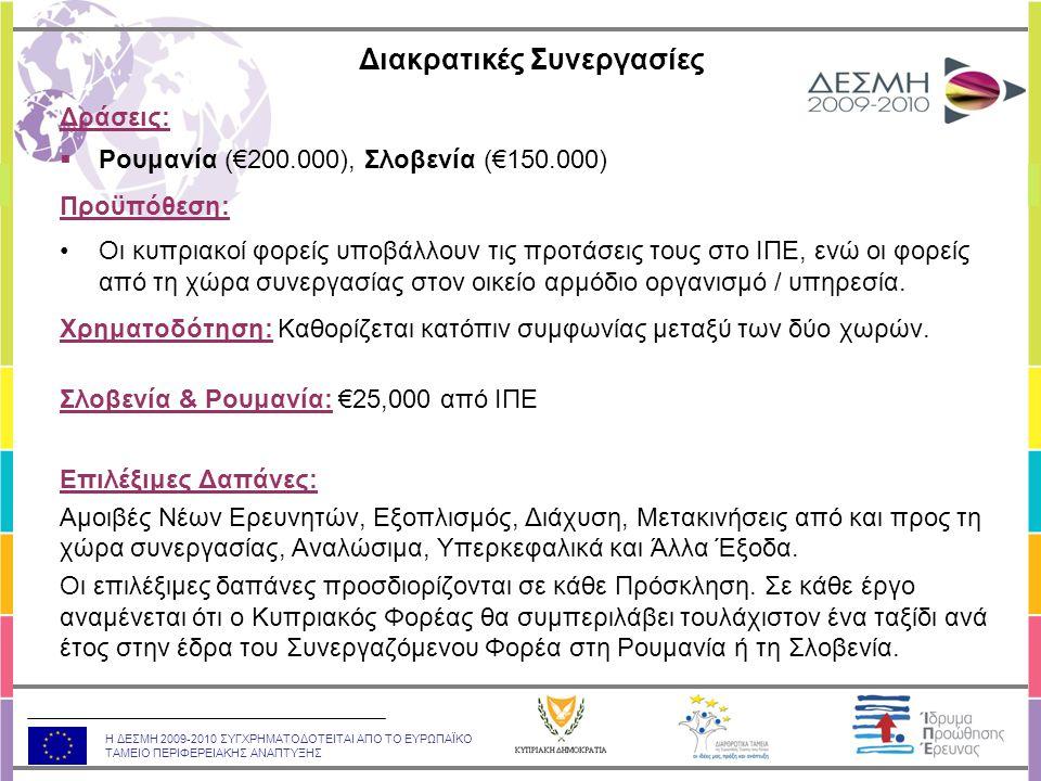 Η ΔΕΣΜΗ 2009-2010 ΣΥΓΧΡΗΜΑΤΟΔΟΤΕΙΤΑΙ ΑΠΟ ΤΟ ΕΥΡΩΠΑΪΚΟ ΤΑΜΕΙΟ ΠΕΡΙΦΕΡΕΙΑΚΗΣ ΑΝΑΠΤΥΞΗΣ Δράσεις:  Ρουμανία (€200.000), Σλοβενία (€150.000) Προϋπόθεση: •Οι κυπριακοί φορείς υποβάλλουν τις προτάσεις τους στο ΙΠΕ, ενώ οι φορείς από τη χώρα συνεργασίας στον οικείο αρμόδιο οργανισμό / υπηρεσία.