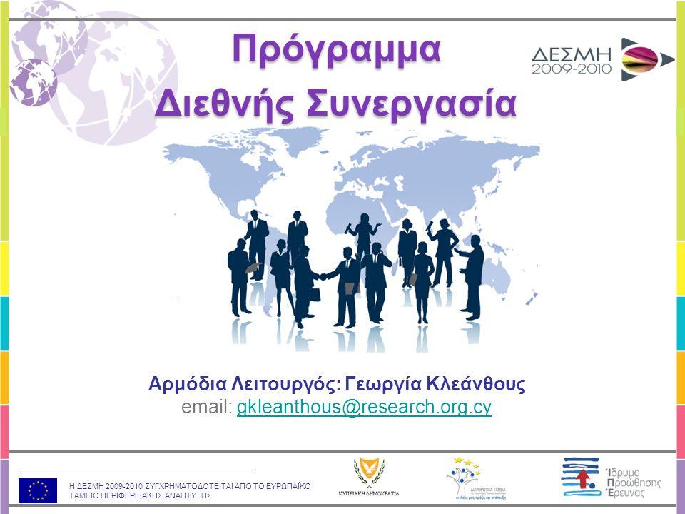 Η ΔΕΣΜΗ 2009-2010 ΣΥΓΧΡΗΜΑΤΟΔΟΤΕΙΤΑΙ ΑΠΟ ΤΟ ΕΥΡΩΠΑΪΚΟ ΤΑΜΕΙΟ ΠΕΡΙΦΕΡΕΙΑΚΗΣ ΑΝΑΠΤΥΞΗΣ Αρμόδια Λειτουργός: Γεωργία Κλεάνθους email: gkleanthous@research.org.cygkleanthous@research.org.cy Πρόγραμμα Διεθνής Συνεργασία Πρόγραμμα Διεθνής Συνεργασία