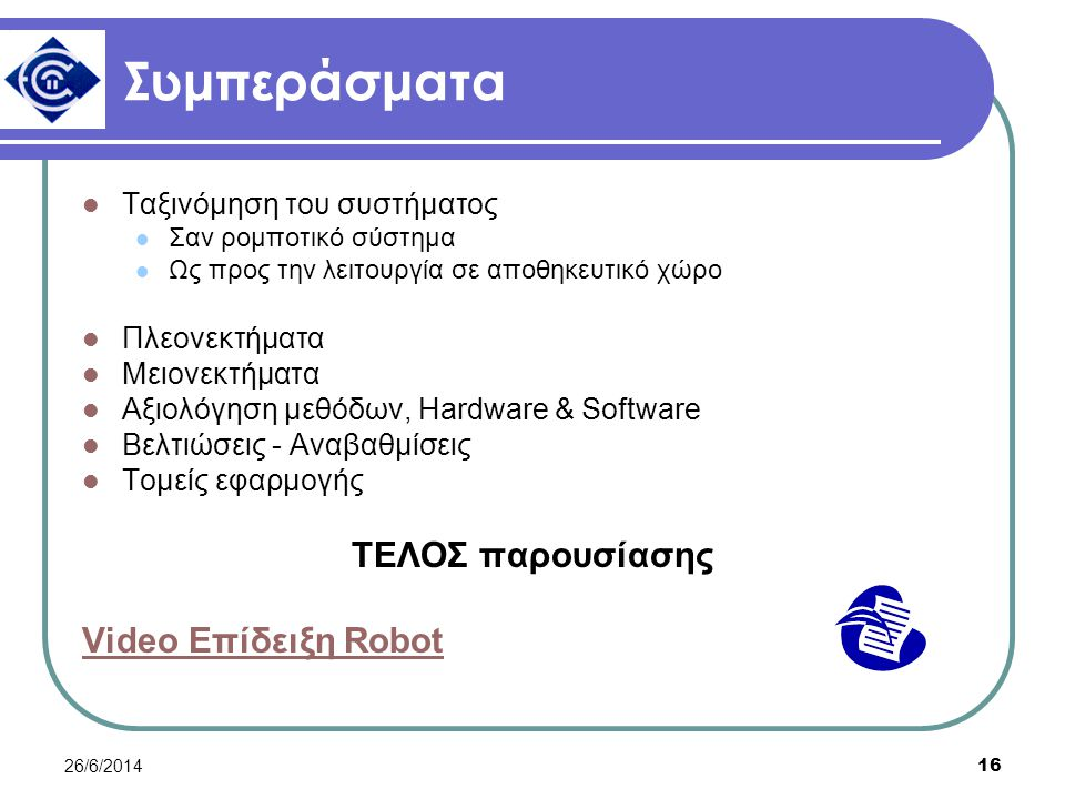 26/6/2014 16 Συμπεράσματα  Ταξινόμηση του συστήματος  Σαν ρομποτικό σύστημα  Ως προς την λειτουργία σε αποθηκευτικό χώρο  Πλεονεκτήματα  Μειονεκτήματα  Αξιολόγηση μεθόδων, Hardware & Software  Βελτιώσεις - Αναβαθμίσεις  Τομείς εφαρμογής ΤΕΛΟΣ παρουσίασης Video Επίδειξη Robot