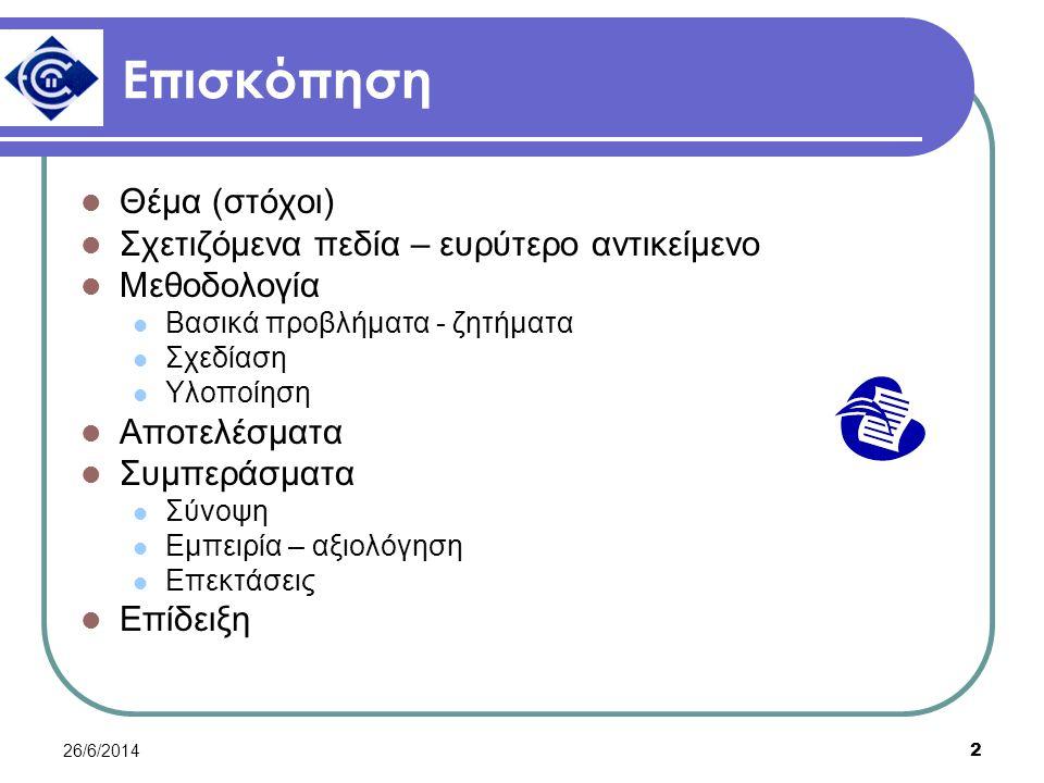 26/6/2014 2 Επισκόπηση  Θέμα (στόχοι)  Σχετιζόμενα πεδία – ευρύτερο αντικείμενο  Μεθοδολογία  Βασικά προβλήματα - ζητήματα  Σχεδίαση  Υλοποίηση  Αποτελέσματα  Συμπεράσματα  Σύνοψη  Εμπειρία – αξιολόγηση  Επεκτάσεις  Επίδειξη