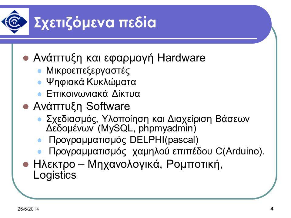 26/6/2014 4 Σχετιζόμενα πεδία  Ανάπτυξη και εφαρμογή Hardware  Μικροεπεξεργαστές  Ψηφιακά Κυκλώματα  Επικοινωνιακά Δίκτυα  Ανάπτυξη Software  Σχεδιασμός, Υλοποίηση και Διαχείριση Βάσεων Δεδομένων (MySQL, phpmyadmin)  Προγραμματισμός DELPHI(pascal)  Προγραμματισμός χαμηλού επιπέδου C(Arduino).