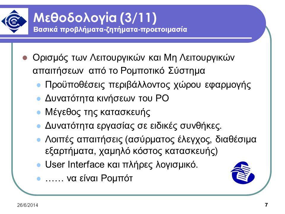 26/6/2014 7 Μεθοδολογία (3/11) Βασικά προβλήματα-ζητήματα-προετοιμασία  Ορισμός των Λειτουργικών και Μη Λειτουργικών απαιτήσεων από το Ρομποτικό Σύστημα  Προϋποθέσεις περιβάλλοντος χώρου εφαρμογής  Δυνατότητα κινήσεων του ΡΟ  Μέγεθος της κατασκευής  Δυνατότητα εργασίας σε ειδικές συνθήκες.