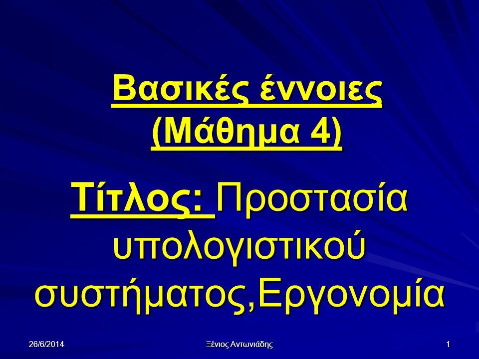 26/6/2014 Ξένιος Αντωνιάδης 1 Τίτλος: Προστασία υπολογιστικού συστήματος,Εργονομία Βασικές έννοιες (Μάθημα 4)