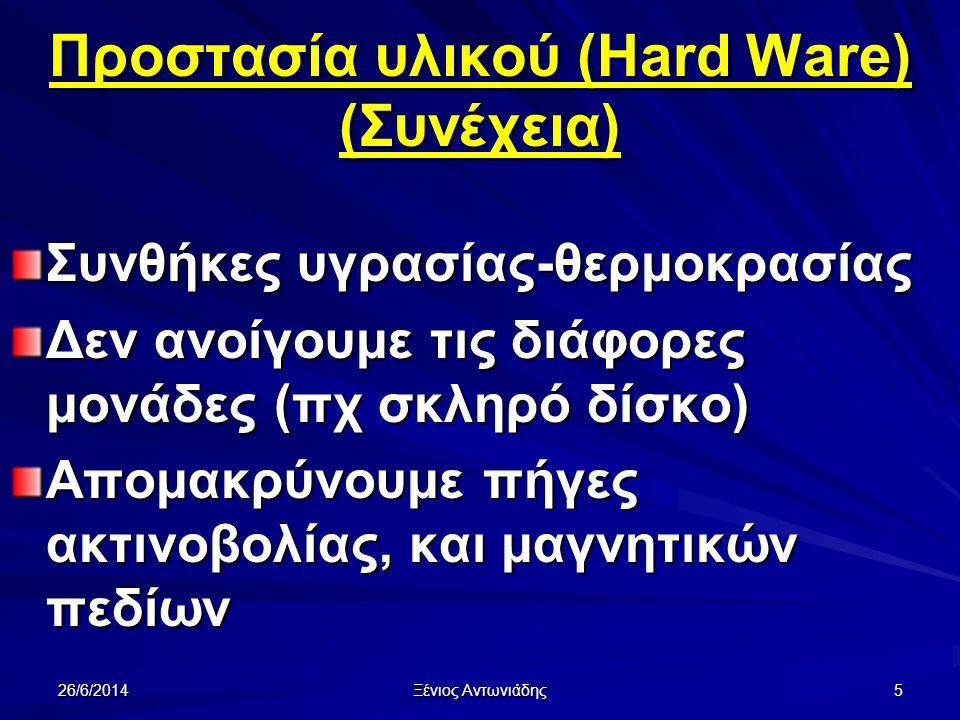 26/6/2014 Ξένιος Αντωνιάδης 5 Προστασία υλικού (Hard Ware) (Συνέχεια) Συνθήκες υγρασίας-θερμοκρασίας Δεν ανοίγουμε τις διάφορες μονάδες (πχ σκληρό δίσκο) Απομακρύνουμε πήγες ακτινοβολίας, και μαγνητικών πεδίων