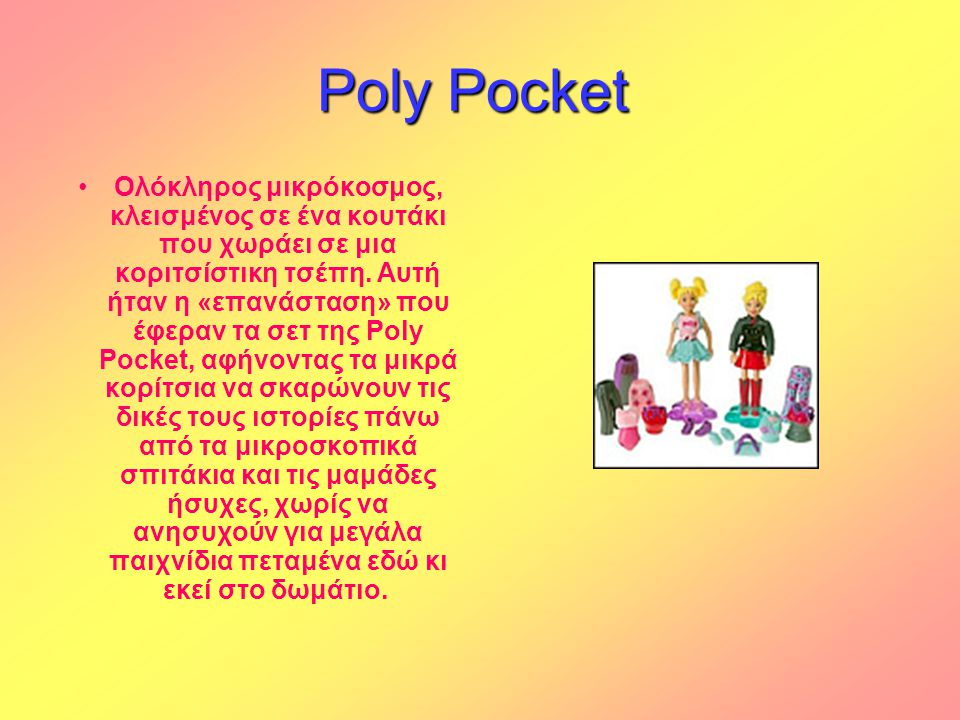Poly Pocket Poly Pocket •Ολόκληρος μικρόκοσμος, κλεισμένος σε ένα κουτάκι που χωράει σε μια κοριτσίστικη τσέπη. Αυτή ήταν η «επανάσταση» που έφεραν τα