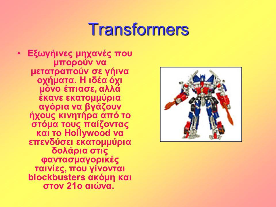 Transformers •Εξωγήινες μηχανές που μπορούν να μετατραπούν σε γήινα οχήματα. Η ιδέα όχι μόνο έπιασε, αλλά έκανε εκατομμύρια αγόρια να βγάζουν ήχους κι