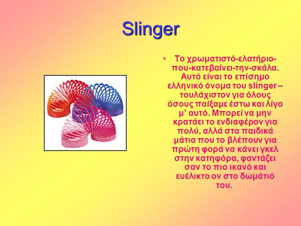 Slinger •Το χρωματιστό-ελατήριο- που-κατεβαίνει-την-σκάλα. Αυτό είναι το επίσημο ελληνικό όνομα του slinger – τουλάχιστον για όλους όσους παίξαμε έστω