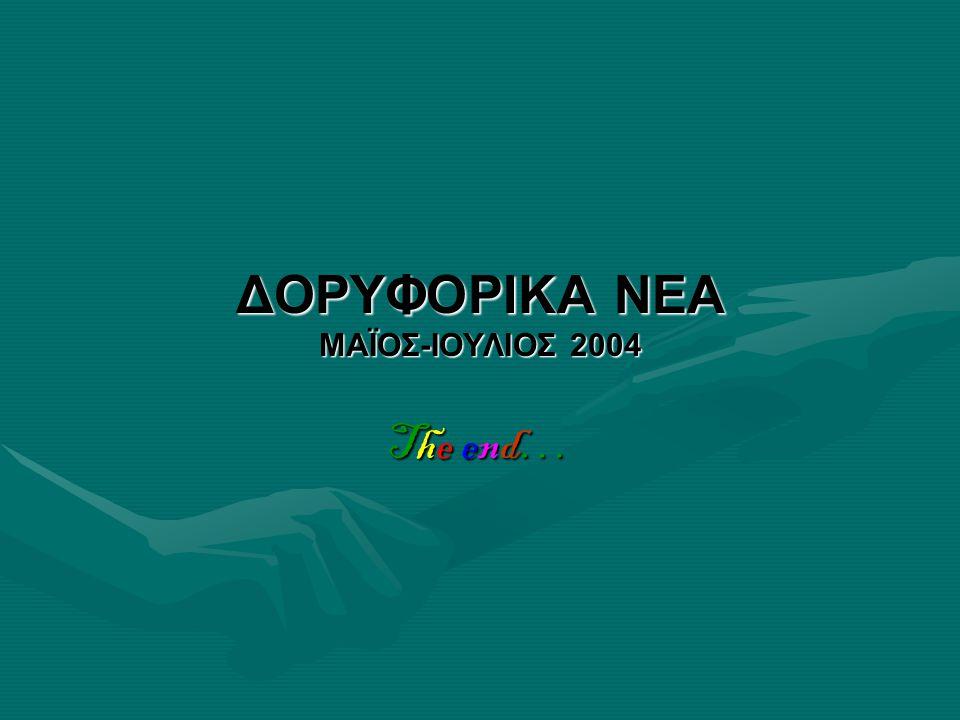 ΔΟΡΥΦΟΡΙΚΑ ΝΕΑ ΜΑΪΟΣ-ΙΟΥΛΙΟΣ 2004 The end…