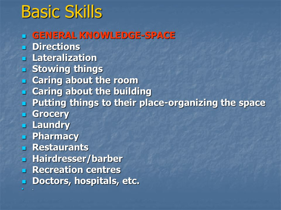  GENERAL KNOWLEDGE-SPACE  Directions  Lateralization  Stowing things  Caring about the room  Caring about the building  Putting things to their place-organizing the space  Grocery  Laundry  Pharmacy  Restaurants  Hairdresser/barber  Recreation centres  Doctors, hospitals, etc.