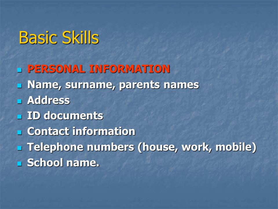  PERSONAL INFORMATION  Name, surname, parents names  Address  ID documents  Contact information  Telephone numbers (house, work, mobile)  School name.