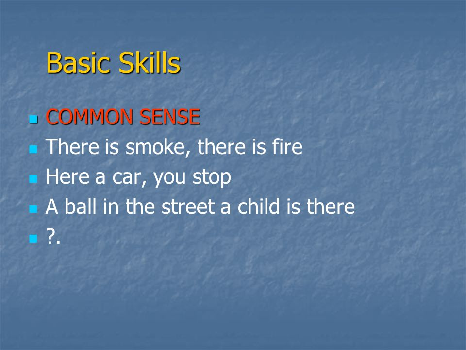  COMMON SENSE   There is smoke, there is fire   Here a car, you stop   A ball in the street a child is there   .