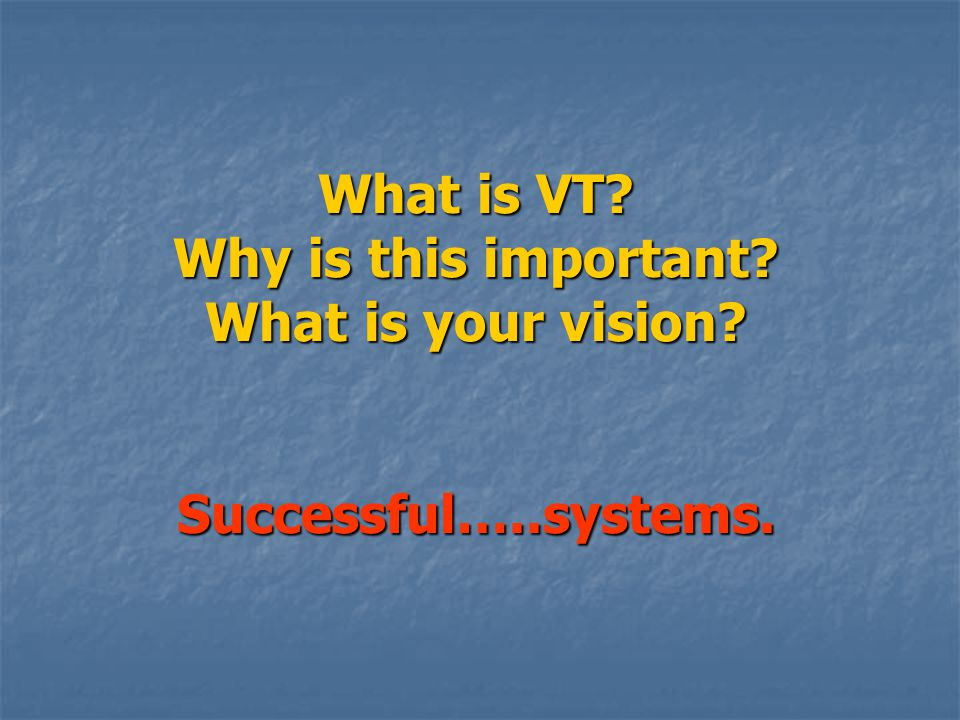What is VT Why is this important What is your vision Successful…..systems.
