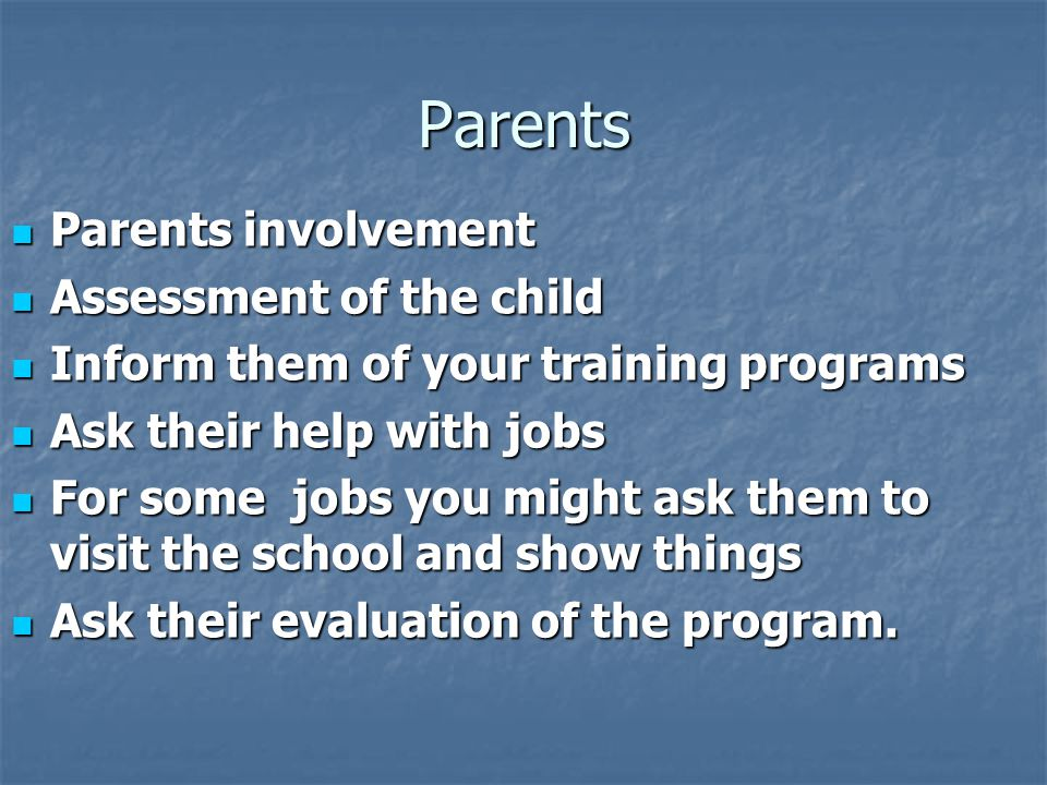 Parents  Parents involvement  Assessment of the child  Inform them of your training programs  Ask their help with jobs  For some jobs you might ask them to visit the school and show things  Ask their evaluation of the program.