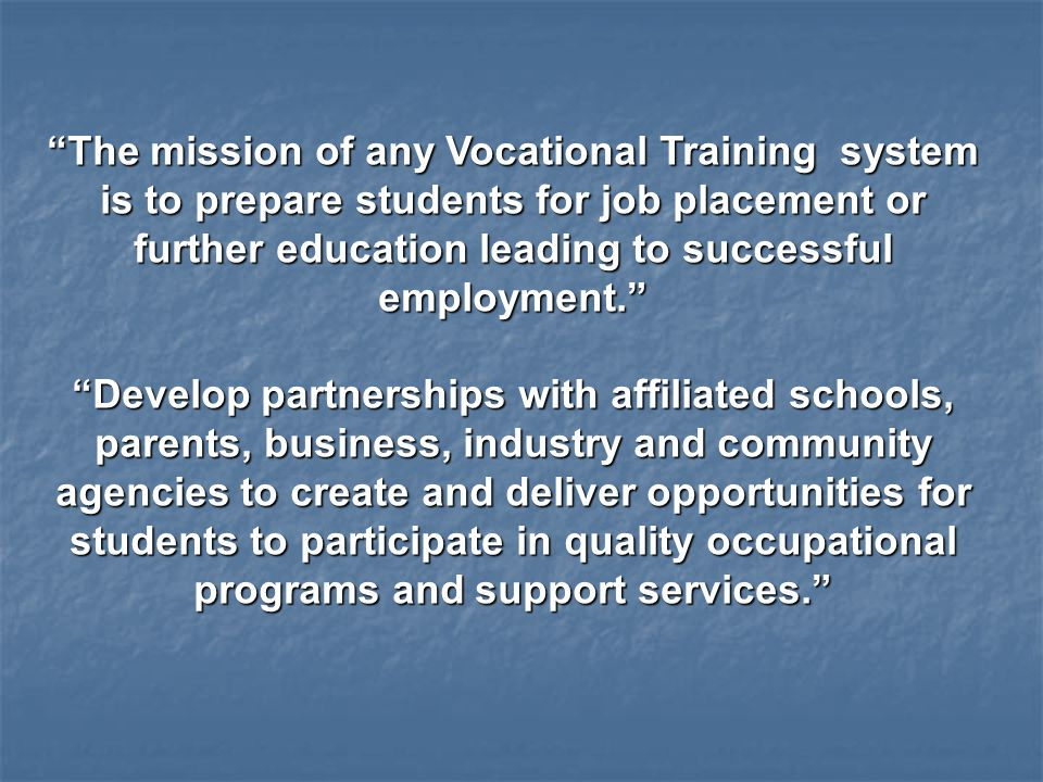 The mission of any Vocational Training system is to prepare students for job placement or further education leading to successful employment. Develop partnerships with affiliated schools, parents, business, industry and community agencies to create and deliver opportunities for students to participate in quality occupational programs and support services.