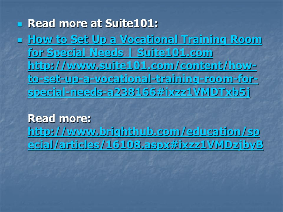  Read more at Suite101:  How to Set Up a Vocational Training Room for Special Needs | Suite101.com http://www.suite101.com/content/how- to-set-up-a-vocational-training-room-for- special-needs-a238166#ixzz1VMDTxb5j Read more: http://www.brighthub.com/education/sp ecial/articles/16108.aspx#ixzz1VMDzjbyB How to Set Up a Vocational Training Room for Special Needs | Suite101.com http://www.suite101.com/content/how- to-set-up-a-vocational-training-room-for- special-needs-a238166#ixzz1VMDTxb5j http://www.brighthub.com/education/sp ecial/articles/16108.aspx#ixzz1VMDzjbyB How to Set Up a Vocational Training Room for Special Needs | Suite101.com http://www.suite101.com/content/how- to-set-up-a-vocational-training-room-for- special-needs-a238166#ixzz1VMDTxb5j http://www.brighthub.com/education/sp ecial/articles/16108.aspx#ixzz1VMDzjbyB