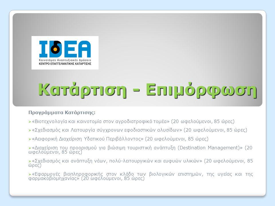 Κατάρτιση - Επιμόρφωση Προγράμματα Κατάρτισης:  «Βιοτεχνολογία και καινοτομία στον αγροδιατροφικό τομέα» (20 ωφελούμενοι, 85 ώρες)  «Σχεδιασμός και Λειτουργία σύγχρονων εφοδιαστικών αλυσίδων» (20 ωφελούμενοι, 85 ώρες)  «Αειφορική Διαχείριση Υδατικού Περιβάλλοντος» (20 ωφελούμενοι, 85 ώρες)  «Διαχείριση του προορισμού για βιώσιμη τουριστική ανάπτυξη (Destination Management)» (20 ωφελούμενοι, 85 ώρες)  «Σχεδιασμός και ανάπτυξη νέων, πολύ-λειτουργικών και ευφυών υλικών» (20 ωφελούμενοι, 85 ώρες)  «Εφαρμογές βιοπληροφορικής στον κλάδο των βιολογικών επιστημών, της υγείας και της φαρμακοβιομηχανίας» (20 ωφελούμενοι, 85 ώρες)