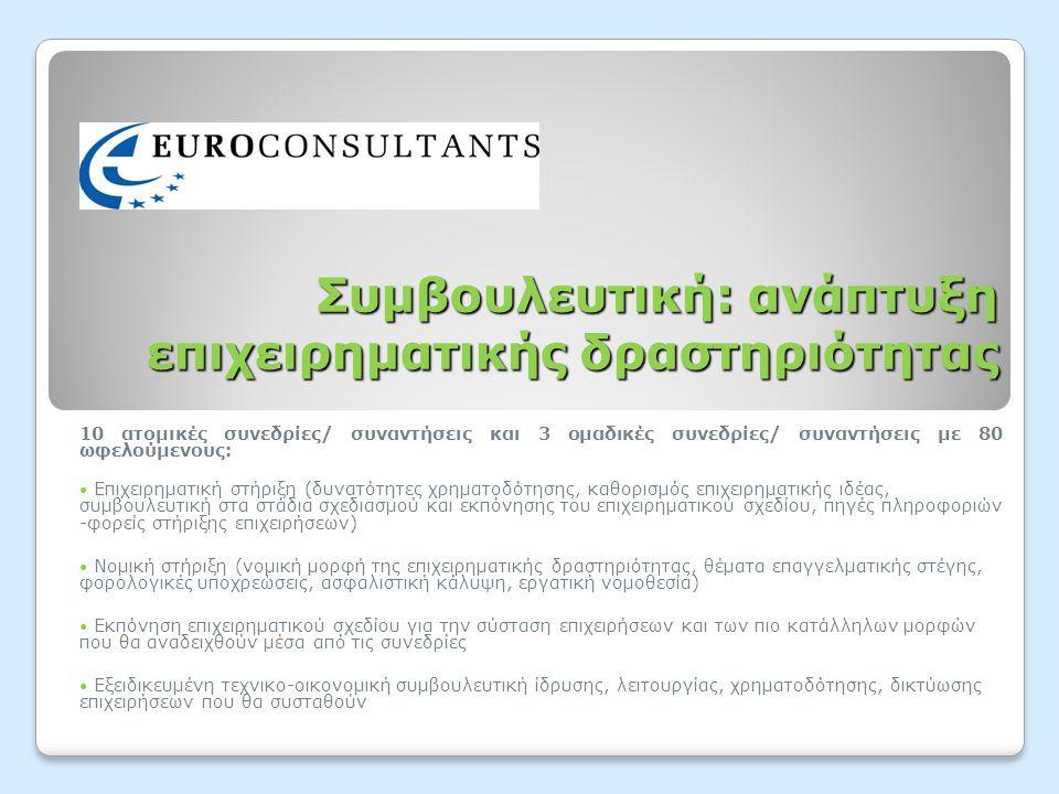 Συμβουλευτική: ανάπτυξη επιχειρηματικής δραστηριότητας 10 ατομικές συνεδρίες/ συναντήσεις και 3 ομαδικές συνεδρίες/ συναντήσεις με 80 ωφελούμενους:  Επιχειρηματική στήριξη (δυνατότητες χρηματοδότησης, καθορισμός επιχειρηματικής ιδέας, συμβουλευτική στα στάδια σχεδιασμού και εκπόνησης του επιχειρηματικού σχεδίου, πηγές πληροφοριών -φορείς στήριξης επιχειρήσεων)  Νομική στήριξη (νομική μορφή της επιχειρηματικής δραστηριότητας, θέματα επαγγελματικής στέγης, φορολογικές υποχρεώσεις, ασφαλιστική κάλυψη, εργατική νομοθεσία)  Εκπόνηση επιχειρηματικού σχεδίου για την σύσταση επιχειρήσεων και των πιο κατάλληλων μορφών που θα αναδειχθούν μέσα από τις συνεδρίες  Εξειδικευμένη τεχνικο-οικονομική συμβουλευτική ίδρυσης, λειτουργίας, χρηματοδότησης, δικτύωσης επιχειρήσεων που θα συσταθούν