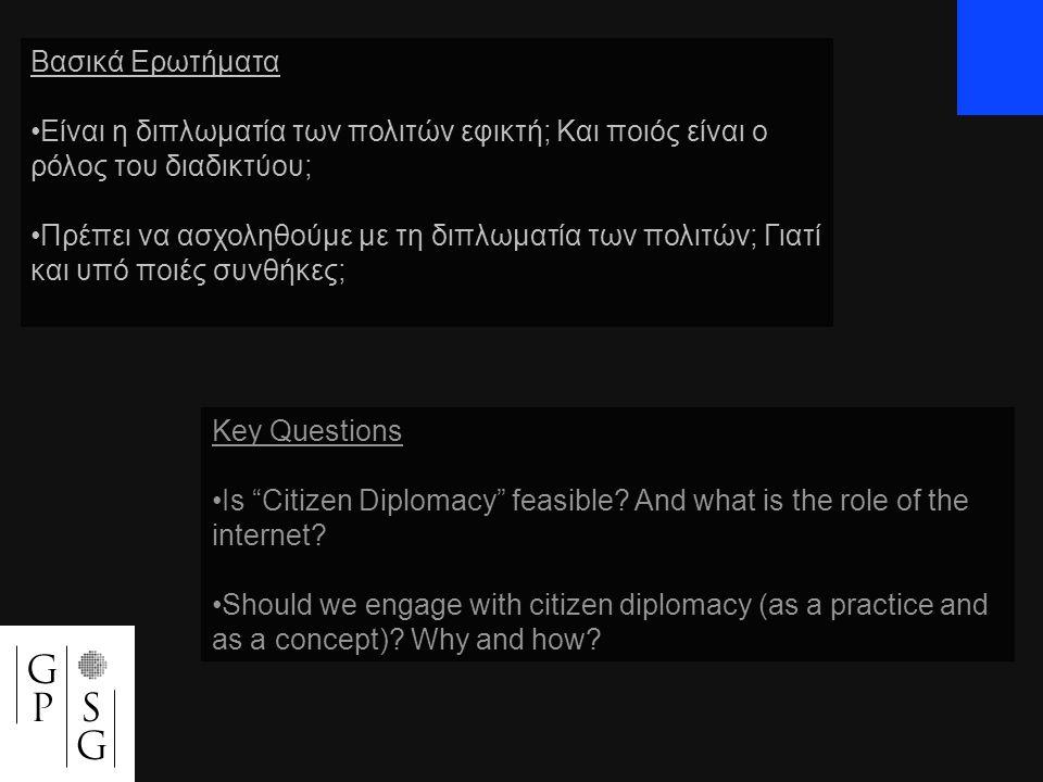Βασικά Ερωτήματα •Eίναι η διπλωματία των πολιτών εφικτή; Και ποιός είναι ο ρόλος του διαδικτύου; •Πρέπει να ασχοληθούμε με τη διπλωματία των πολιτών; Γιατί και υπό ποιές συνθήκες; Key Questions •Is Citizen Diplomacy feasible.