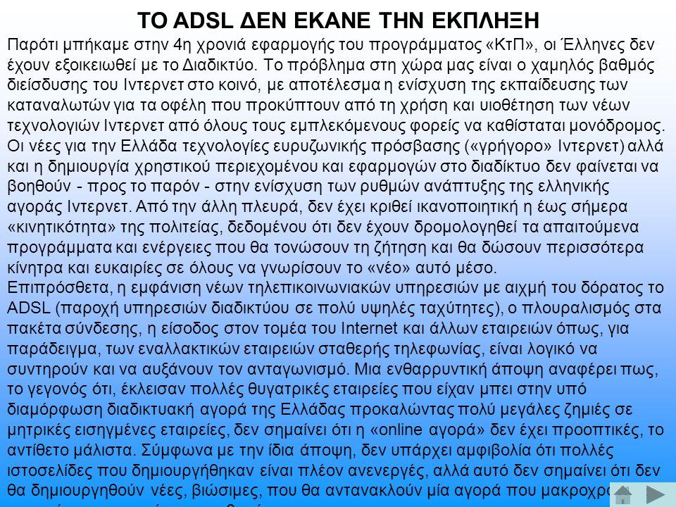 ΤΟ ΑDSL ΔΕΝ ΕΚΑΝΕ ΤΗΝ ΕΚΠΛΗΞΗ Παρότι μπήκαμε στην 4η χρονιά εφαρμογής του προγράμματος «KτΠ», οι Έλληνες δεν έχουν εξοικειωθεί με το Διαδικτύο. Tο πρό