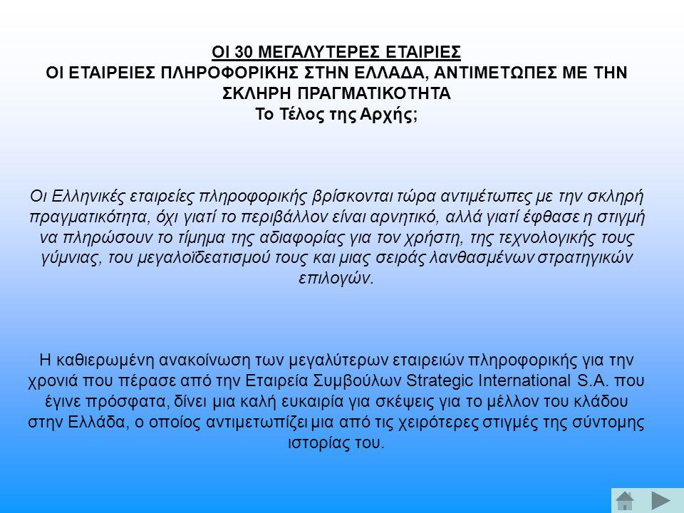 ΟΙ 30 ΜΕΓΑΛΥΤΕΡΕΣ ΕΤΑΙΡΙΕΣ ΟΙ ΕΤΑΙΡΕΙΕΣ ΠΛΗΡΟΦΟΡΙΚΗΣ ΣΤΗΝ ΕΛΛΑΔΑ, ΑΝΤΙΜΕΤΩΠΕΣ ΜΕ ΤΗΝ ΣΚΛΗΡΗ ΠΡΑΓΜΑΤΙΚΟΤΗΤΑ Το Τέλος της Αρχής; Οι Ελληνικές εταιρείες