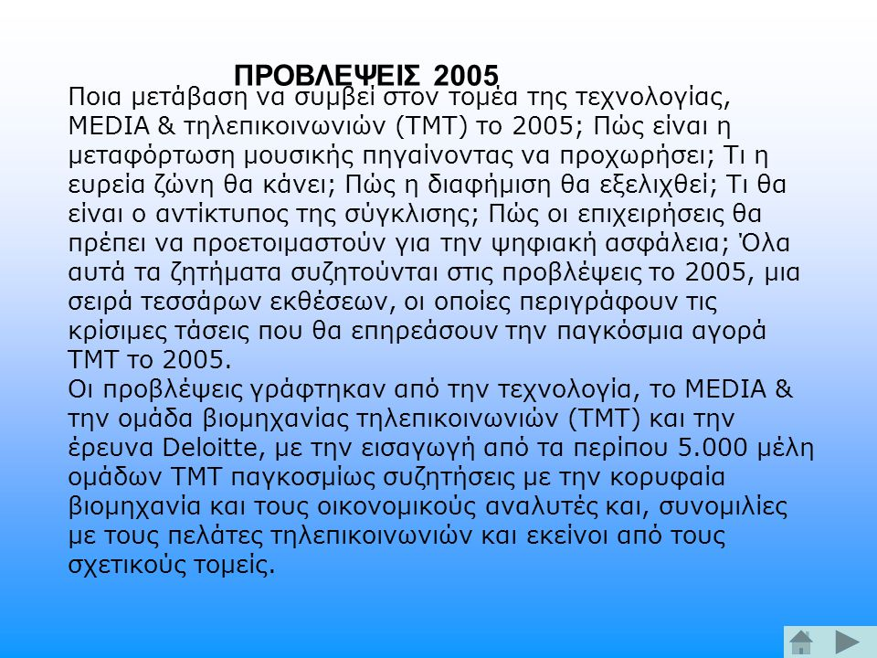 Ποια μετάβαση να συμβεί στον τομέα της τεχνολογίας, MEDIA & τηλεπικοινωνιών (TMT) το 2005; Πώς είναι η μεταφόρτωση μουσικής πηγαίνοντας να προχωρήσει; Τι η ευρεία ζώνη θα κάνει; Πώς η διαφήμιση θα εξελιχθεί; Τι θα είναι ο αντίκτυπος της σύγκλισης; Πώς οι επιχειρήσεις θα πρέπει να προετοιμαστούν για την ψηφιακή ασφάλεια; Όλα αυτά τα ζητήματα συζητούνται στις προβλέψεις το 2005, μια σειρά τεσσάρων εκθέσεων, οι οποίες περιγράφουν τις κρίσιμες τάσεις που θα επηρεάσουν την παγκόσμια αγορά TMT το 2005.