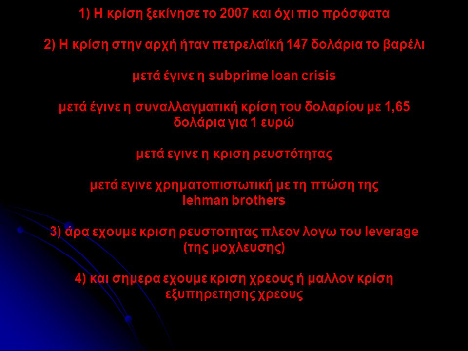 • • 1) H κρίση ξεκίνησε το 2007 και όχι πιο πρόσφατα 2) Η κρίση στην αρχή ήταν πετρελαϊκή 147 δολάρια το βαρέλι μετά έγινε η subprime loan crisis μετά