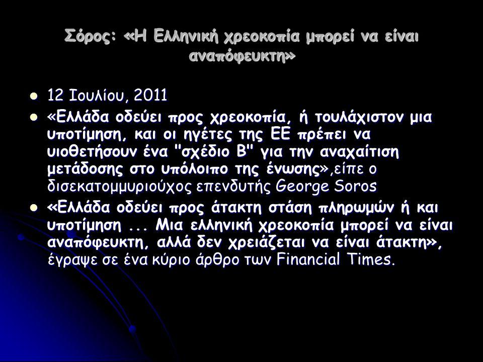 Σόρος: «Η Ελληνική χρεοκοπία μπορεί να είναι αναπόφευκτη»  12 Ιουλίου, 2011  «Ελλάδα οδεύει προς χρεοκοπία, ή τουλάχιστον μια υποτίμηση, και οι ηγέτ