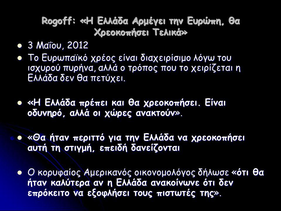 Rogoff: «Η Ελλάδα Αρμέγει την Ευρώπη, θα Χρεοκοπήσει Τελικά»  3 Μαΐου, 2012  Το Ευρωπαϊκό χρέος είναι διαχειρίσιμο λόγω του ισχυρού πυρήνα, αλλά ο τ