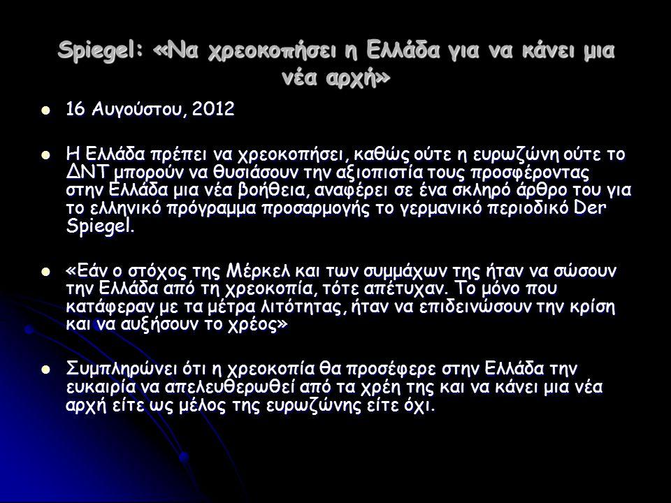 Spiegel: «Να χρεοκοπήσει η Ελλάδα για να κάνει μια νέα αρχή»  16 Αυγούστου, 2012  Η Ελλάδα πρέπει να χρεοκοπήσει, καθώς ούτε η ευρωζώνη ούτε το ΔΝΤ
