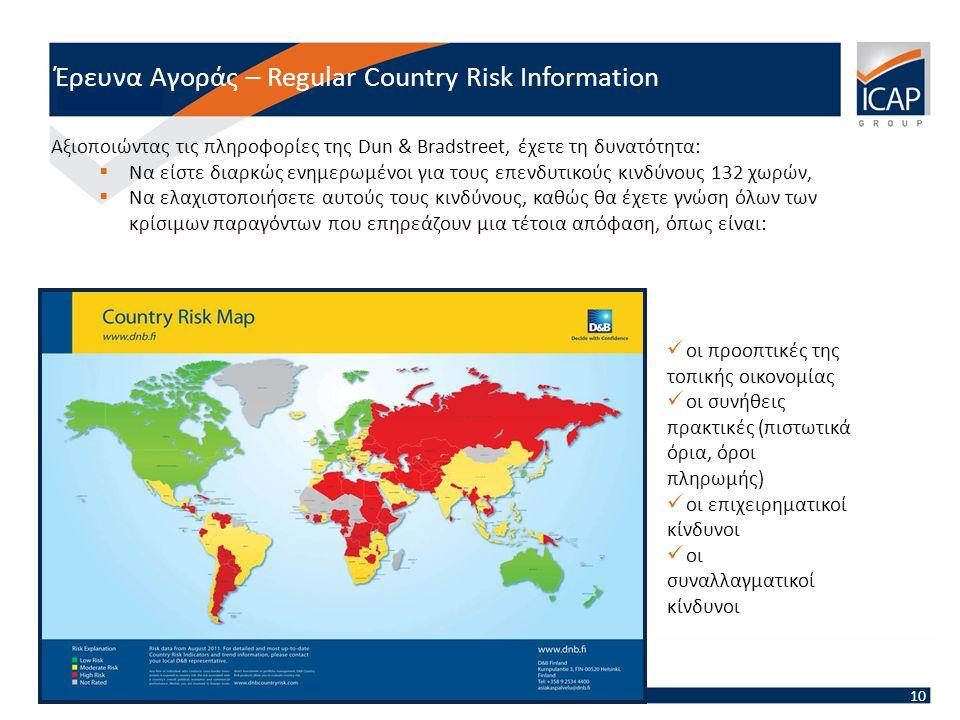 Έρευνα Αγοράς – Regular Country Risk Information 10  οι προοπτικές της τοπικής οικονομίας  οι συνήθεις πρακτικές (πιστωτικά όρια, όροι πληρωμής)  οι επιχειρηματικοί κίνδυνοι  οι συναλλαγματικοί κίνδυνοι Αξιοποιώντας τις πληροφορίες της Dun & Bradstreet, έχετε τη δυνατότητα:  Να είστε διαρκώς ενημερωμένοι για τους επενδυτικούς κινδύνους 132 χωρών,  Να ελαχιστοποιήσετε αυτούς τους κινδύνους, καθώς θα έχετε γνώση όλων των κρίσιμων παραγόντων που επηρεάζουν μια τέτοια απόφαση, όπως είναι: