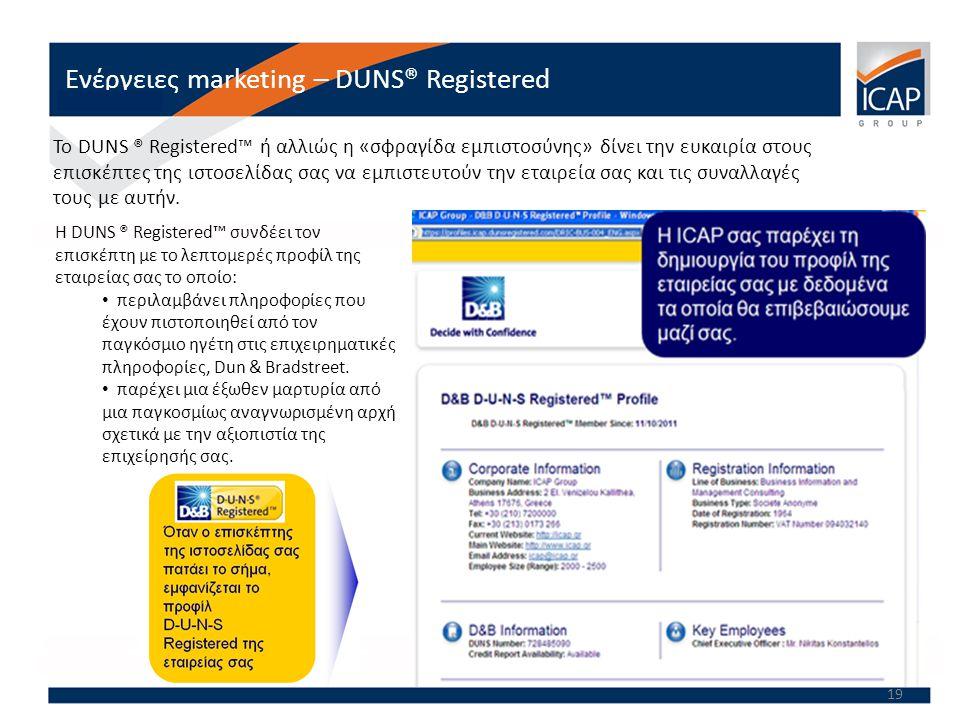 19 Ενέργειες marketing – DUNS® Registered Το DUNS ® Registered™ ή αλλιώς η «σφραγίδα εμπιστοσύνης» δίνει την ευκαιρία στους επισκέπτες της ιστοσελίδας σας να εμπιστευτούν την εταιρεία σας και τις συναλλαγές τους με αυτήν.