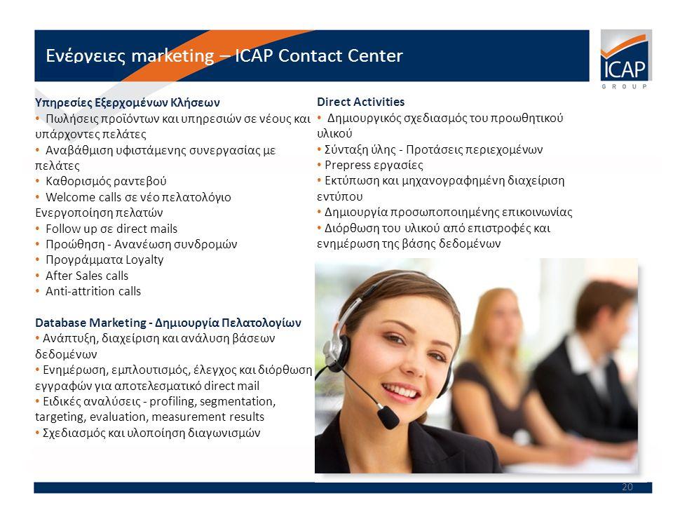 20 Ενέργειες marketing – ICAP Contact Center Υπηρεσίες Εξερχομένων Κλήσεων • Πωλήσεις προϊόντων και υπηρεσιών σε νέους και υπάρχοντες πελάτες • Αναβάθμιση υφιστάμενης συνεργασίας με πελάτες • Καθορισμός ραντεβού • Welcome calls σε νέο πελατολόγιο Ενεργοποίηση πελατών • Follow up σε direct mails • Προώθηση - Ανανέωση συνδρομών • Προγράμματα Loyalty • After Sales calls • Anti-attrition calls Database Marketing - Δημιουργία Πελατολογίων • Ανάπτυξη, διαχείριση και ανάλυση βάσεων δεδομένων • Ενημέρωση, εμπλουτισμός, έλεγχος και διόρθωση εγγραφών για αποτελεσματικό direct mail • Ειδικές αναλύσεις - profiling, segmentation, targeting, evaluation, measurement results • Σχεδιασμός και υλοποίηση διαγωνισμών Direct Activities • Δημιουργικός σχεδιασμός του προωθητικού υλικού • Σύνταξη ύλης - Προτάσεις περιεχομένων • Prepress εργασίες • Εκτύπωση και μηχανογραφημένη διαχείριση εντύπου • Δημιουργία προσωποποιημένης επικοινωνίας • Διόρθωση του υλικού από επιστροφές και ενημέρωση της βάσης δεδομένων