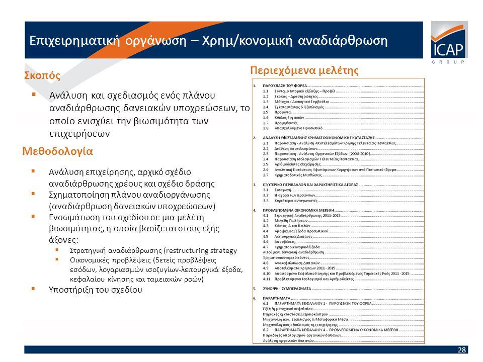  Ανάλυση και σχεδιασμός ενός πλάνου αναδιάρθρωσης δανειακών υποχρεώσεων, το οποίο ενισχύει την βιωσιμότητα των επιχειρήσεων Σκοπός Μεθοδολογία  Ανάλυση επιχείρησης, αρχικό σχέδιο αναδιάρθρωσης χρέους και σχέδιο δράσης  Σχηματοποίηση πλάνου αναδιοργάνωσης (αναδιάρθρωση δανειακών υποχρεώσεων)  Ενσωμάτωση του σχεδίου σε μια μελέτη βιωσιμότητας, η οποία βασίζεται στους εξής άξονες:  Στρατηγική αναδιάρθρωσης (restructuring strategy  Οικονομικές προβλέψεις (5ετείς προβλέψεις εσόδων, λογαριασμών ισοζυγίων-λειτουργικά έξοδα, κεφαλαίου κίνησης και ταμειακών ροών)  Υποστήριξη του σχεδίου Περιεχόμενα μελέτης 28 Επιχειρηματική οργάνωση – Χρημ/κονομική αναδιάρθρωση