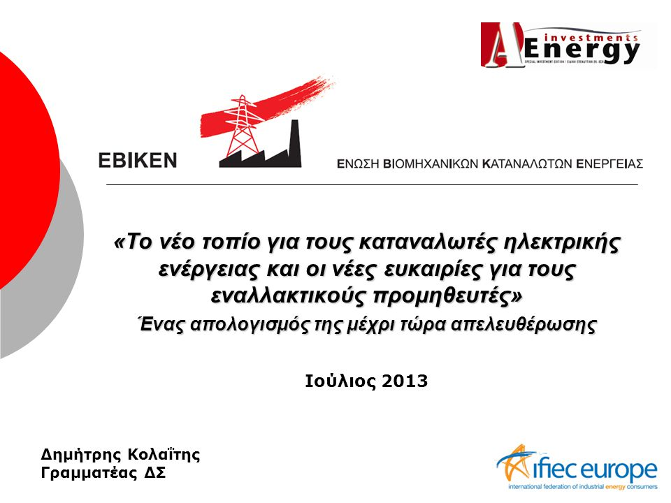 «Το νέο τοπίο για τους καταναλωτές ηλεκτρικής ενέργειας και οι νέες ευκαιρίες για τους εναλλακτικούς προμηθευτές» Ένας απολογισμός της μέχρι τώρα απελευθέρωσης Ιούλιος 2013 Δημήτρης Κολαΐτης Γραμματέας ΔΣ
