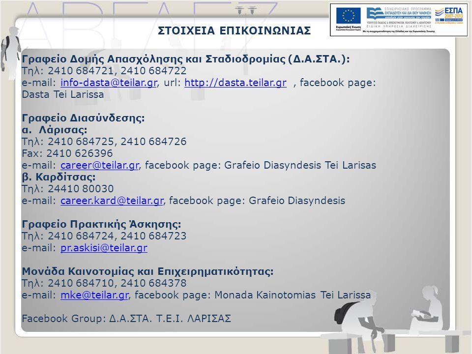 ΣΤΟΙΧΕΙΑ ΕΠΙΚΟΙΝΩΝΙΑΣ Γραφείο Δομής Απασχόλησης και Σταδιοδρομίας (Δ.Α.ΣΤΑ.): Τηλ: 2410 684721, 2410 684722 e-mail: info-dasta@teilar.gr, url: http://dasta.teilar.gr, facebook page:info-dasta@teilar.grhttp://dasta.teilar.gr Dasta Tei Larissa Γραφείο Διασύνδεσης: α.