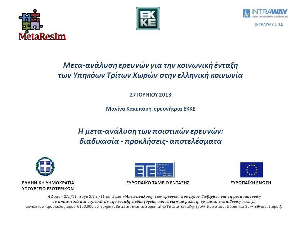 Μετα-ανάλυση ερευνών για την κοινωνική ένταξη των Υπηκόων Τρίτων Χωρών στην ελληνική κοινωνία 27 ΙΟΥΝΙΟΥ 2013 Μανίνα Κακεπάκη, ερευνήτρια ΕΚΚΕ Η μετα-ανάλυση των ποιοτικών ερευνών: διαδικασία ‐ προκλήσεις‐ αποτελέσματα ΕΛΛΗΝΙΚΗ ΔΗΜΟΚΡΑΤΙΑ ΥΠΟΥΡΓΕΙΟ ΕΣΩΤΕΡΙΚΩΝ ΕΥΡΩΠΑΪΚΟ ΤΑΜΕΙΟ ΕΝΤΑΞΗΣΕΥΡΩΠΑΪΚΗ ΕΝΩΣΗ INTRAWAY Ε.Π.Ε Η Δράση 2.1./11, Έργο 2.1.β./11 με τίτλο: «Μετα-ανάλυση των ερευνών που έχουν διεξαχθεί για τη μετανάστευση σε σημαντικά και σχετικά με την ένταξη πεδία (υγεία, κοινωνική ασφάλιση, εργασία, εκπαίδευση κ.λπ.)» συνολικού προϋπολογισμού €150.000,00 χρηματοδοτείται από το Ευρωπαϊκό Ταμείο Ένταξης (75% Κοινοτικοί Πόροι και 25% Εθνικοί Πόροι).