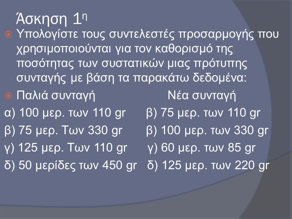 Άσκηση 1 η  Υπολογίστε τους συντελεστές προσαρμογής που χρησιμοποιούνται για τον καθορισμό της ποσότητας των συστατικών μιας πρότυπης συνταγής με βάσ