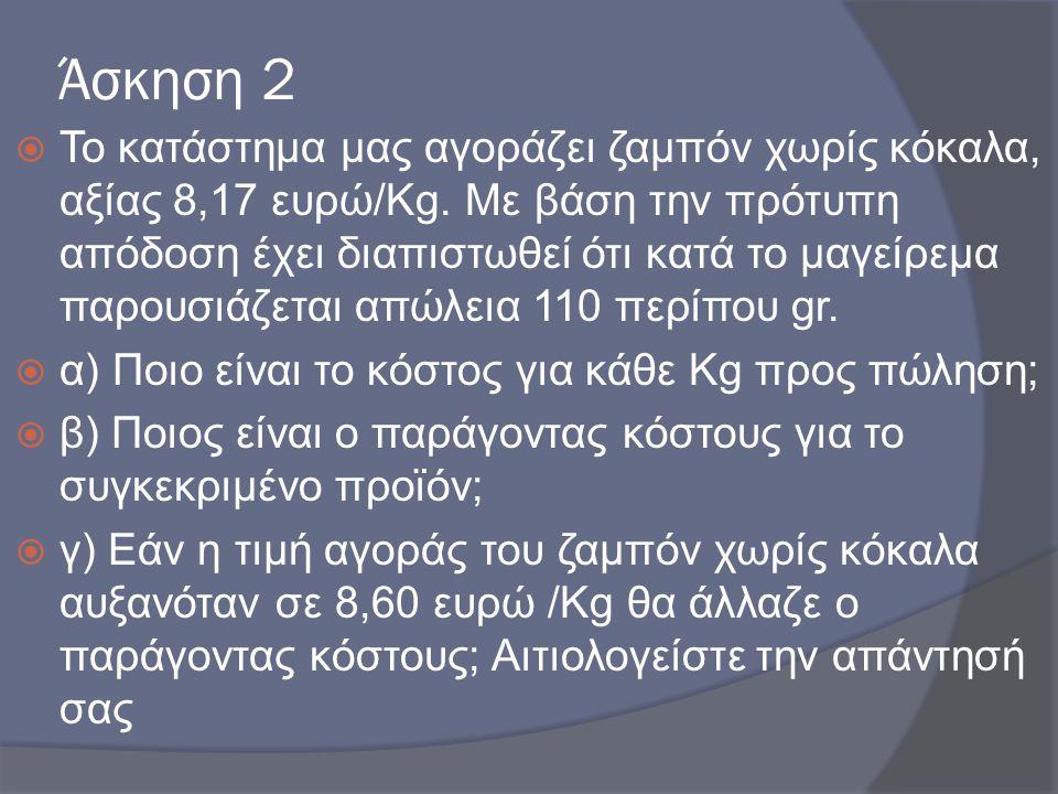 Άσκηση 2  Το κατάστημα μας αγοράζει ζαμπόν χωρίς κόκαλα, αξίας 8,17 ευρώ/Kg. Με βάση την πρότυπη απόδοση έχει διαπιστωθεί ότι κατά το μαγείρεμα παρου