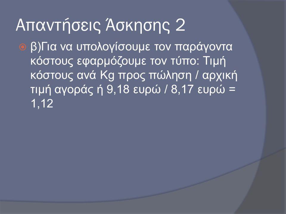 Απαντήσεις Άσκησης 2  β)Για να υπολογίσουμε τον παράγοντα κόστους εφαρμόζουμε τον τύπο: Τιμή κόστους ανά Kg προς πώληση / αρχική τιμή αγοράς ή 9,18 ε
