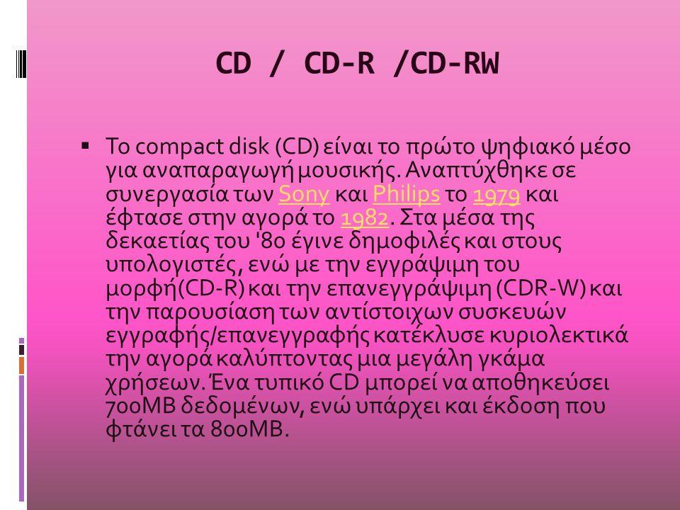 CD / CD-R /CD-RW  To compact disk (CD) είναι το πρώτο ψηφιακό μέσο για αναπαραγωγή μουσικής. Αναπτύχθηκε σε συνεργασία των Sony και Philips το 1979 κ