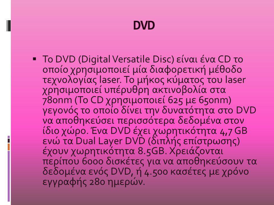 DVD  Το DVD (Digital Versatile Disc) είναι ένα CD το οποίο χρησιμοποιεί μία διαφορετική μέθοδο τεχνολογίας laser. Το μήκος κύματος του laser χρησιμοπ