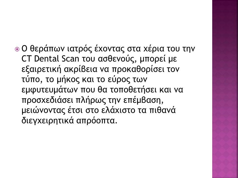 ΟΟ θεράπων ιατρός έχοντας στα χέρια του την CT Dental Scan του ασθενούς, μπορεί με εξαιρετική ακρίβεια να προκαθορίσει τον τύπο, το μήκος και το εύρ