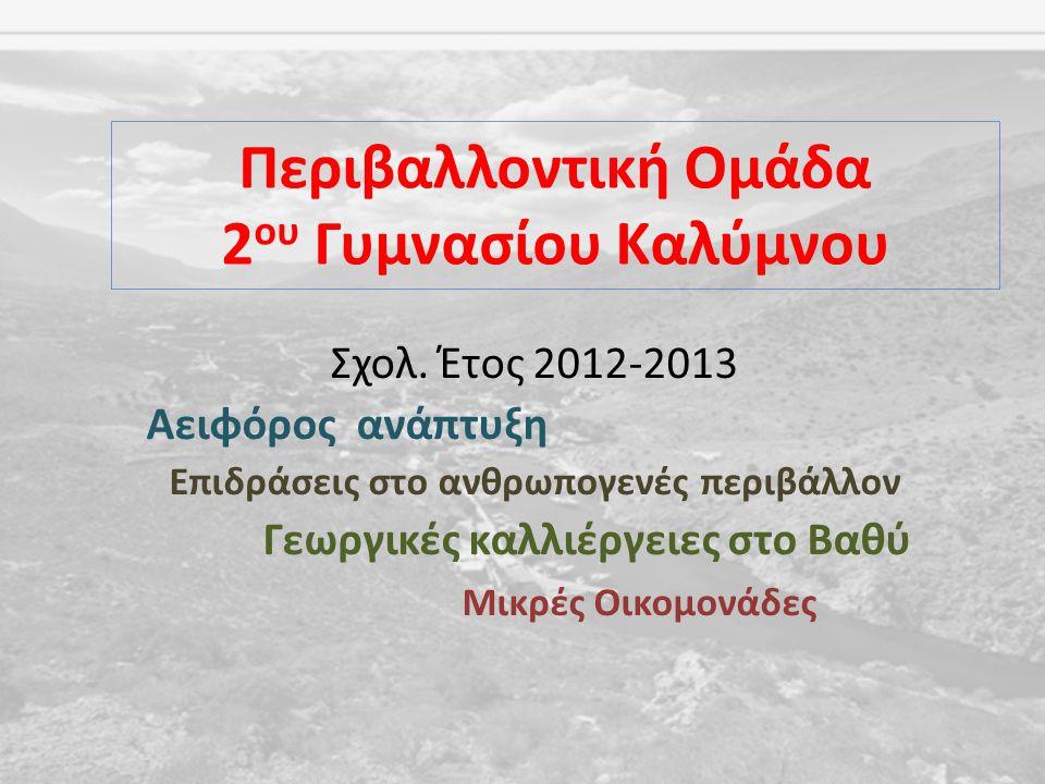 Σχολ. Έτος 2012-2013 Αειφόρος ανάπτυξη Επιδράσεις στο ανθρωπογενές περιβάλλον Γεωργικές καλλιέργειες στο Βαθύ Μικρές Οικομονάδες Περιβαλλοντική Ομάδα