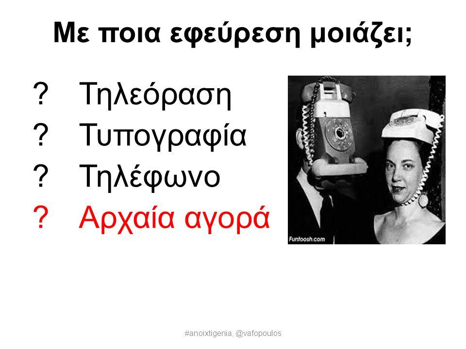 Με ποια εφεύρεση μοιάζει;  Τηλεόραση  Τυπογραφία  Τηλέφωνο  Αρχαία αγορά #anoixtigenia, @vafopoulos