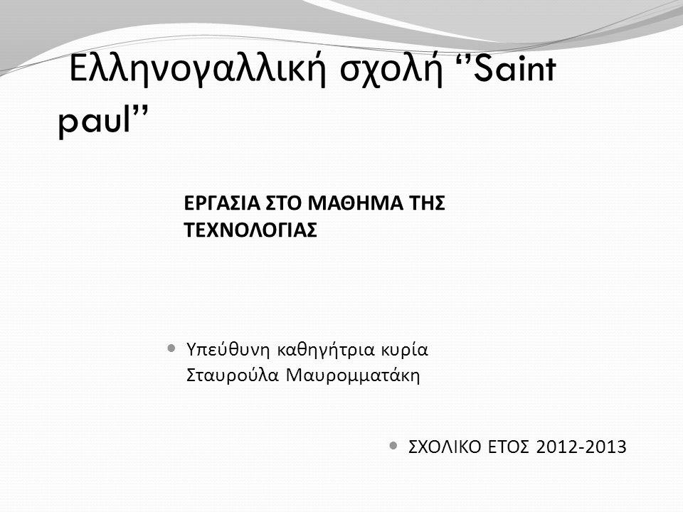 Ελληνογαλλική σχολή ''Saint paul'' ΕΡΓΑΣΙΑ ΣΤΟ ΜΑΘΗΜΑ ΤΗΣ ΤΕΧΝΟΛΟΓΙΑΣ  ΣΧΟΛΙΚΟ ΕΤΟΣ 2012-2013  Υπεύθυνη καθηγήτρια κυρία Σταυρούλα Μαυρομματάκη