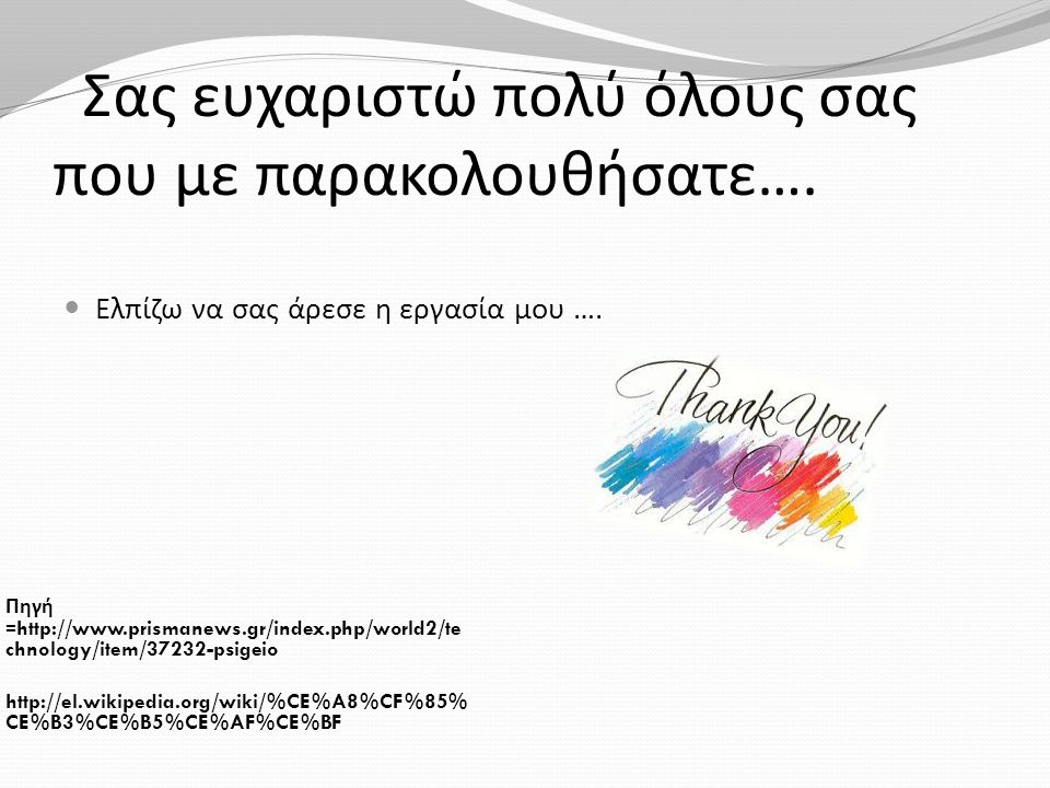 Σας ευχαριστώ πολύ όλους σας που με παρακολουθήσατε …. Πηγή =http://www.prismanews.gr/index.php/world2/te chnology/item/37232-psigeio http://el.wikipe