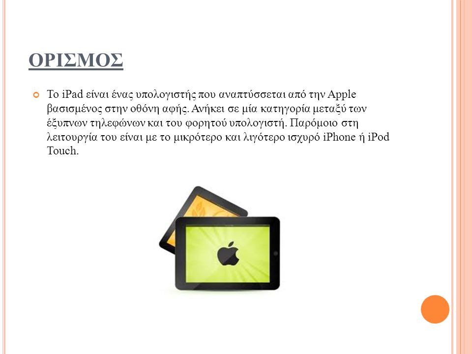 ΟΡΙΣΜΟΣ Το iPad είναι ένας υπολογιστής που αναπτύσσεται από την Apple βασισμένος στην οθόνη αφής.
